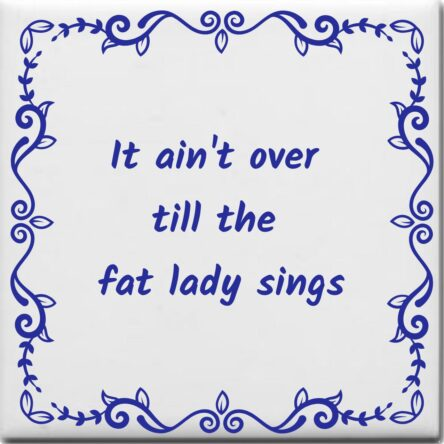 Wijsheden tegeltje met spreuk over Levensspreuken: It aint over till the fat lady sings