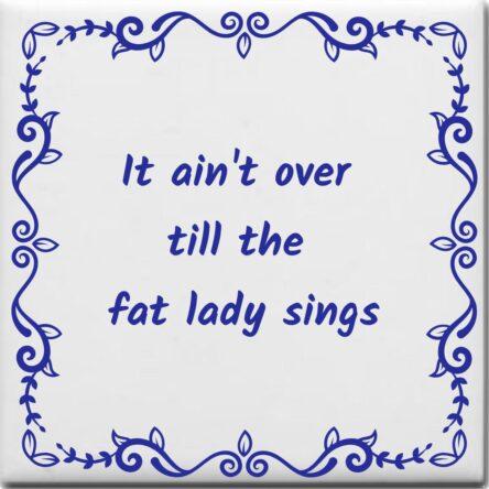 Wijsheden tegeltje met spreuk over Levensspreuken: It aint over till the fat lady sings